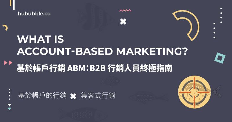 ABM 基於帳戶的行銷:2021 讓你業績翻倍 B2B 行銷人員終極指南